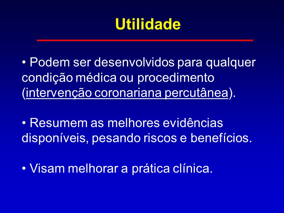 Utilidade Podem ser desenvolvidos para qualquer condição médica ou procedimento (intervenção coronariana percutânea). Resumem as melhores evidências d