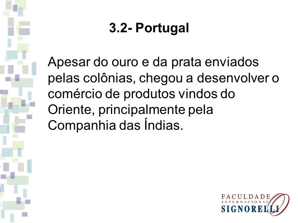 3.2- Portugal Apesar do ouro e da prata enviados pelas colônias, chegou a desenvolver o comércio de produtos vindos do Oriente, principalmente pela Co