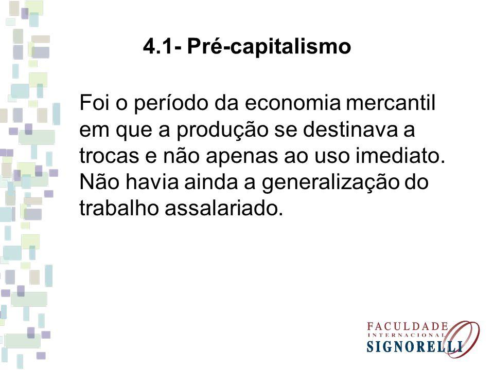 4.1- Pré-capitalismo Foi o período da economia mercantil em que a produção se destinava a trocas e não apenas ao uso imediato. Não havia ainda a gener