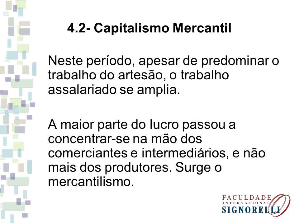 4.2- Capitalismo Mercantil Neste período, apesar de predominar o trabalho do artesão, o trabalho assalariado se amplia. A maior parte do lucro passou