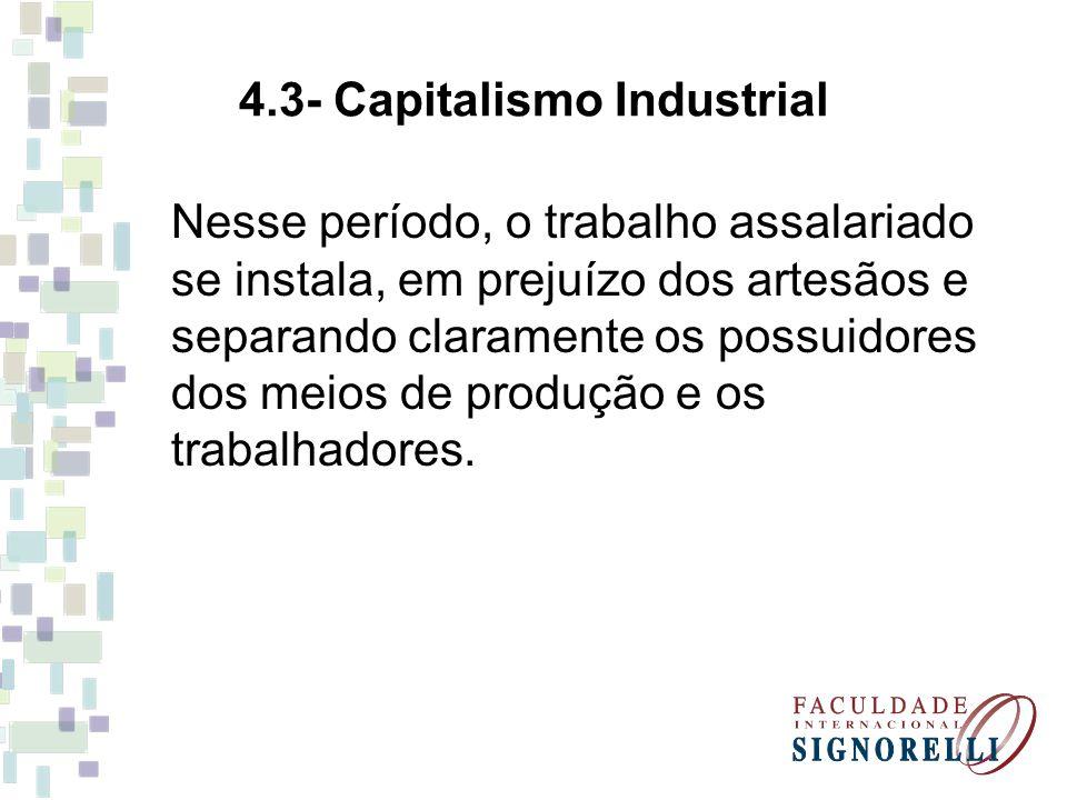 4.3- Capitalismo Industrial Nesse período, o trabalho assalariado se instala, em prejuízo dos artesãos e separando claramente os possuidores dos meios