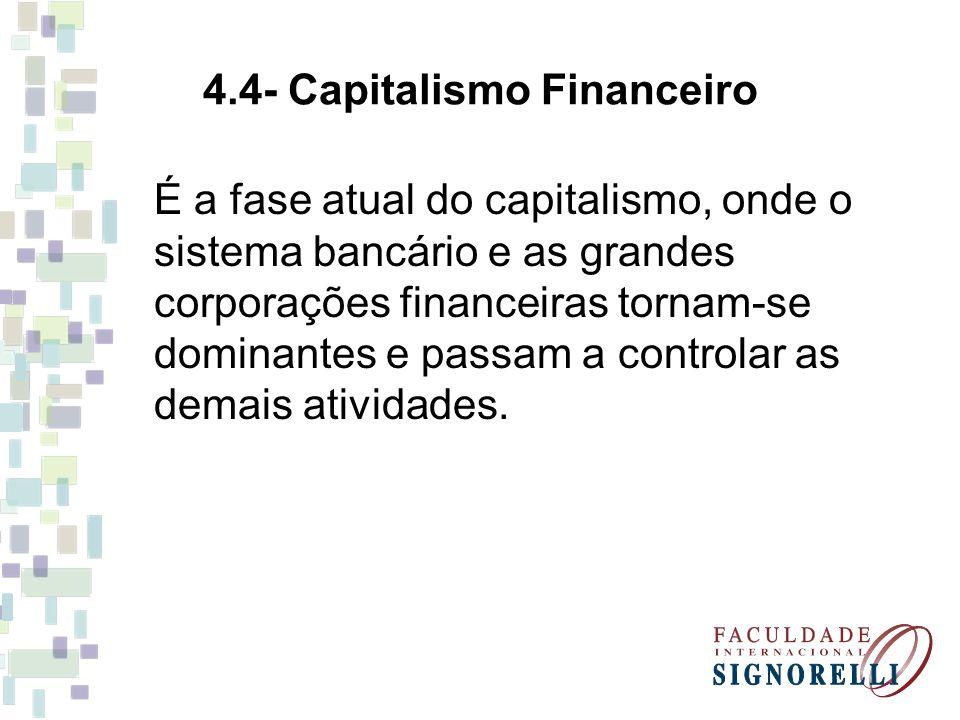 4.4- Capitalismo Financeiro É a fase atual do capitalismo, onde o sistema bancário e as grandes corporações financeiras tornam-se dominantes e passam