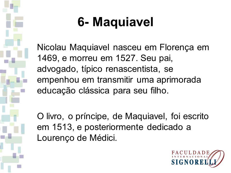 6- Maquiavel Nicolau Maquiavel nasceu em Florença em 1469, e morreu em 1527. Seu pai, advogado, típico renascentista, se empenhou em transmitir uma ap