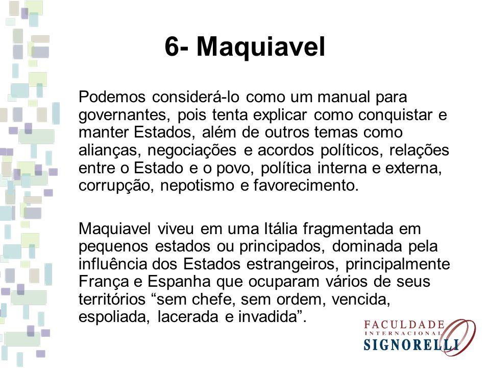 6- Maquiavel Podemos considerá-lo como um manual para governantes, pois tenta explicar como conquistar e manter Estados, além de outros temas como ali