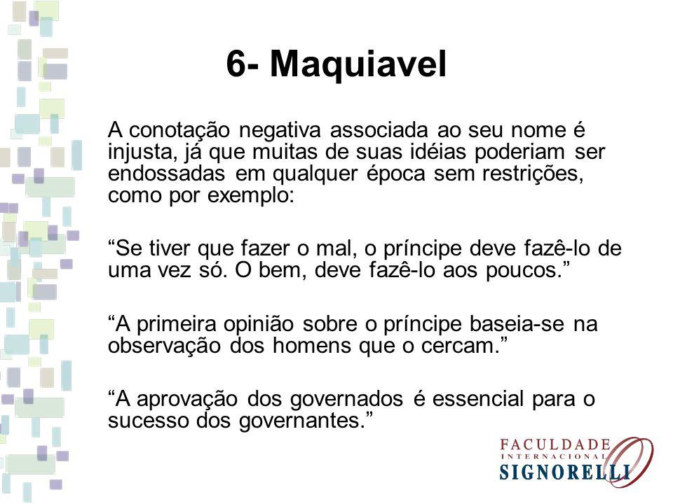 6- Maquiavel A conotação negativa associada ao seu nome é injusta, já que muitas de suas idéias poderiam ser endossadas em qualquer época sem restriçõ