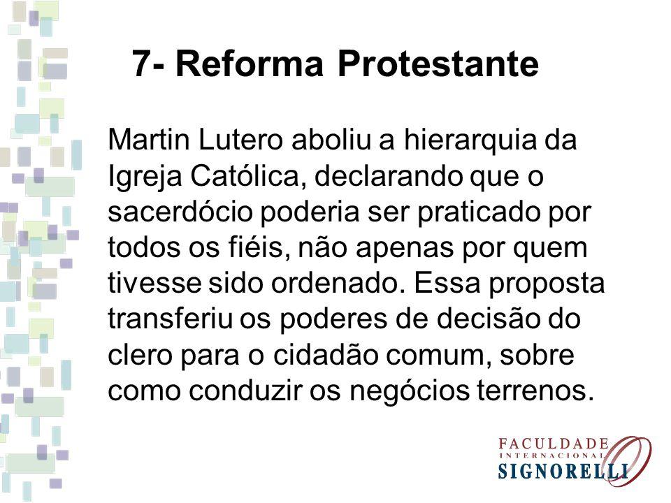 7- Reforma Protestante Martin Lutero aboliu a hierarquia da Igreja Católica, declarando que o sacerdócio poderia ser praticado por todos os fiéis, não