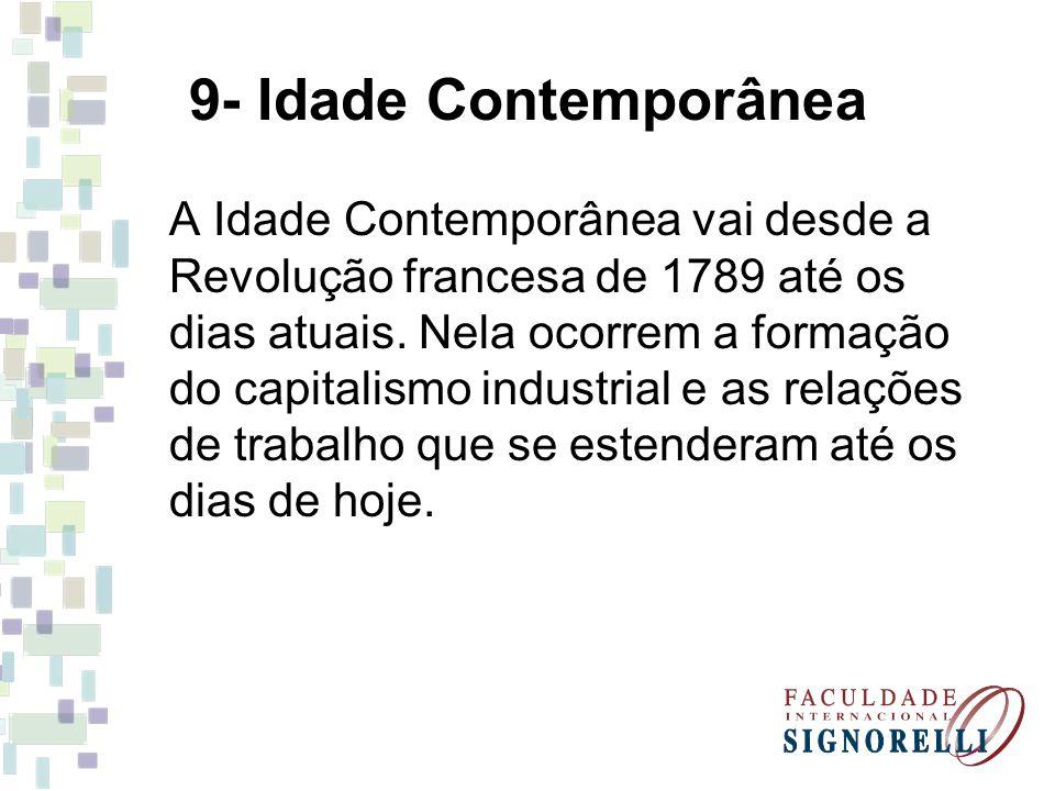 9- Idade Contemporânea A Idade Contemporânea vai desde a Revolução francesa de 1789 até os dias atuais. Nela ocorrem a formação do capitalismo industr