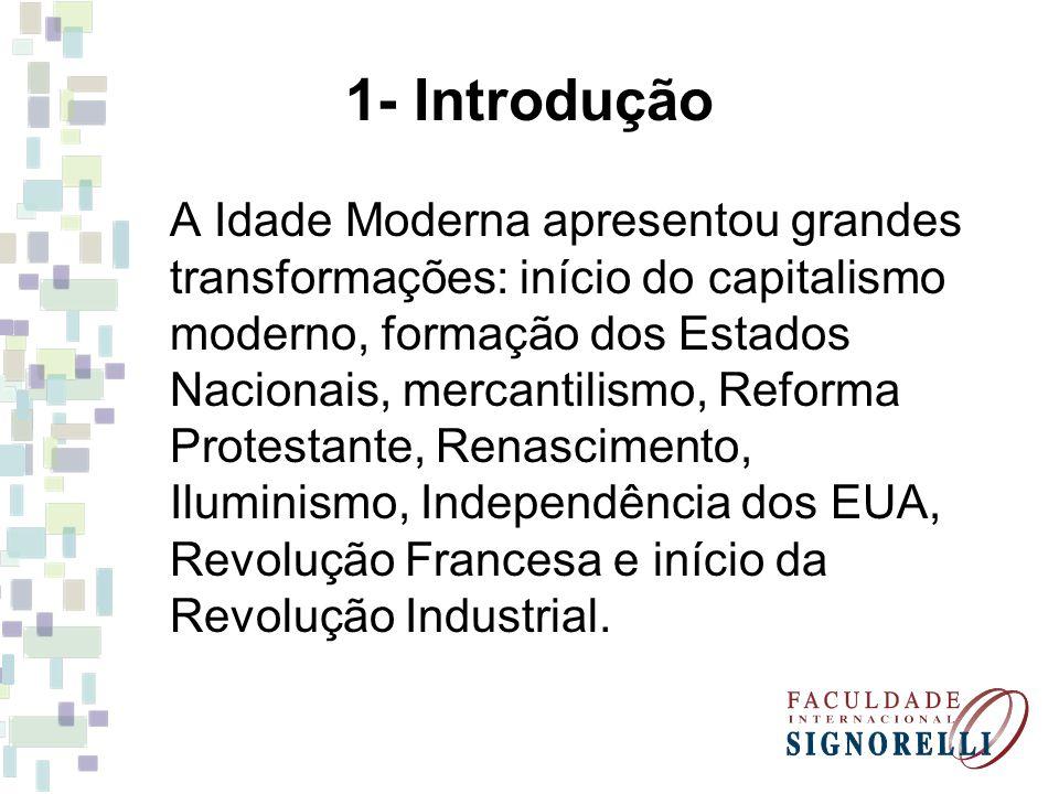 1- Introdução A Idade Moderna apresentou grandes transformações: início do capitalismo moderno, formação dos Estados Nacionais, mercantilismo, Reforma