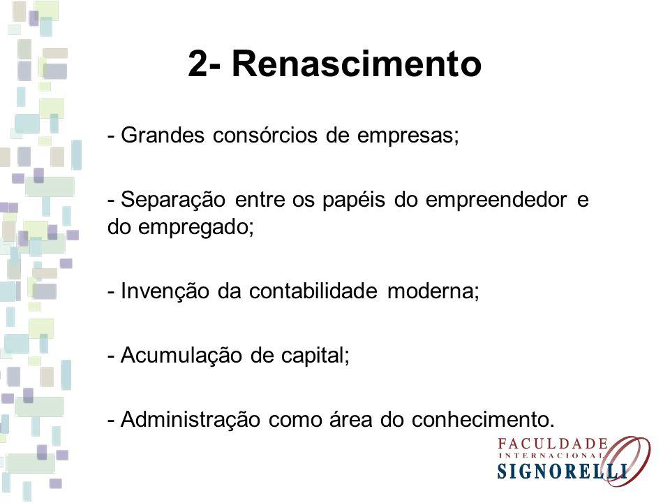2- Renascimento - Grandes consórcios de empresas; - Separação entre os papéis do empreendedor e do empregado; - Invenção da contabilidade moderna; - A