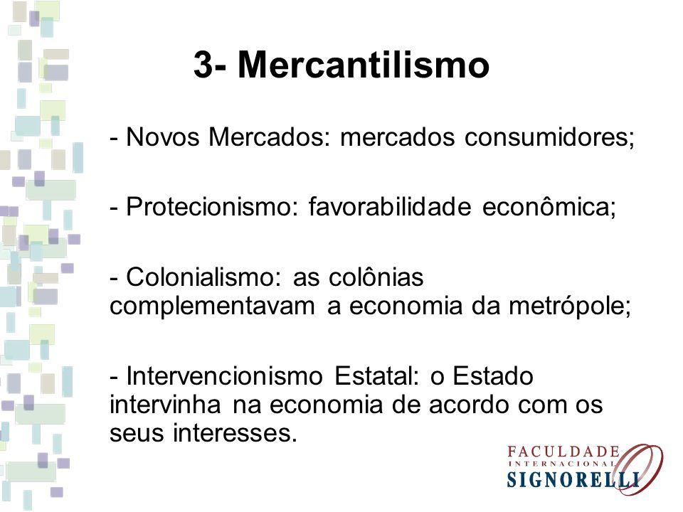 3- Mercantilismo - Novos Mercados: mercados consumidores; - Protecionismo: favorabilidade econômica; - Colonialismo: as colônias complementavam a econ