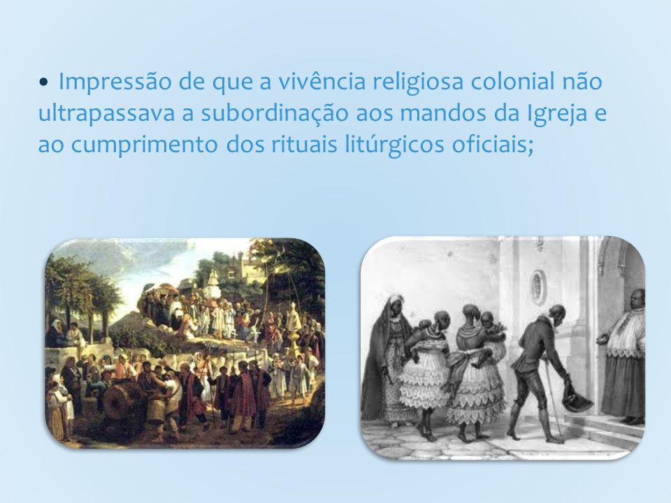 Impressão de que a vivência religiosa colonial não ultrapassava a subordinação aos mandos da Igreja e ao cumprimento dos rituais litúrgicos oficiais;
