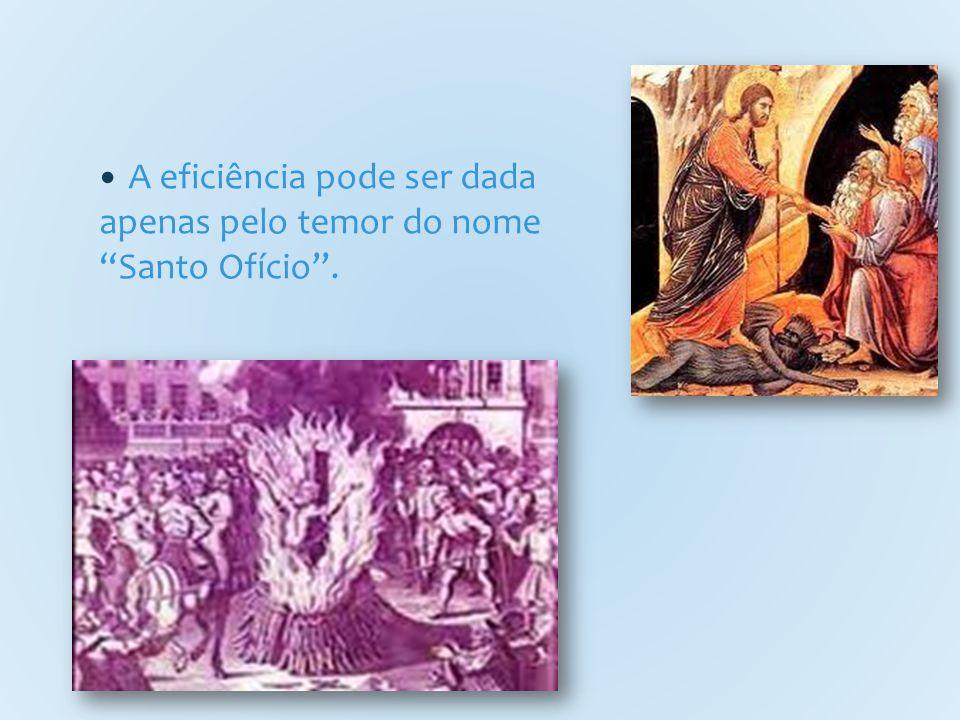 A eficiência pode ser dada apenas pelo temor do nome Santo Ofício .