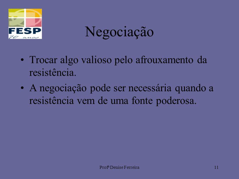 Profª Denise Ferreira11 Negociação Trocar algo valioso pelo afrouxamento da resistência. A negociação pode ser necessária quando a resistência vem de
