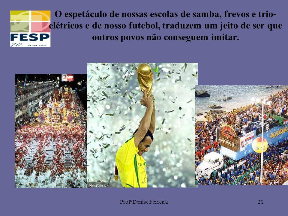 Profª Denise Ferreira21 O espetáculo de nossas escolas de samba, frevos e trio- elétricos e de nosso futebol, traduzem um jeito de ser que outros povos não conseguem imitar.