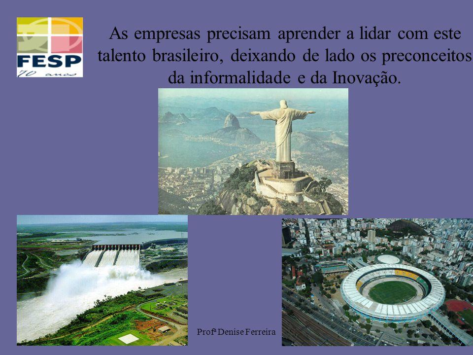 Profª Denise Ferreira22 As empresas precisam aprender a lidar com este talento brasileiro, deixando de lado os preconceitos da informalidade e da Inov
