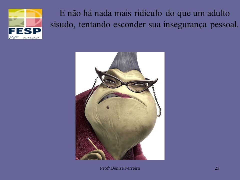 Profª Denise Ferreira23 E não há nada mais ridículo do que um adulto sisudo, tentando esconder sua insegurança pessoal.