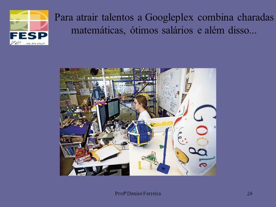 Profª Denise Ferreira26 Para atrair talentos a Googleplex combina charadas matemáticas, ótimos salários e além disso...
