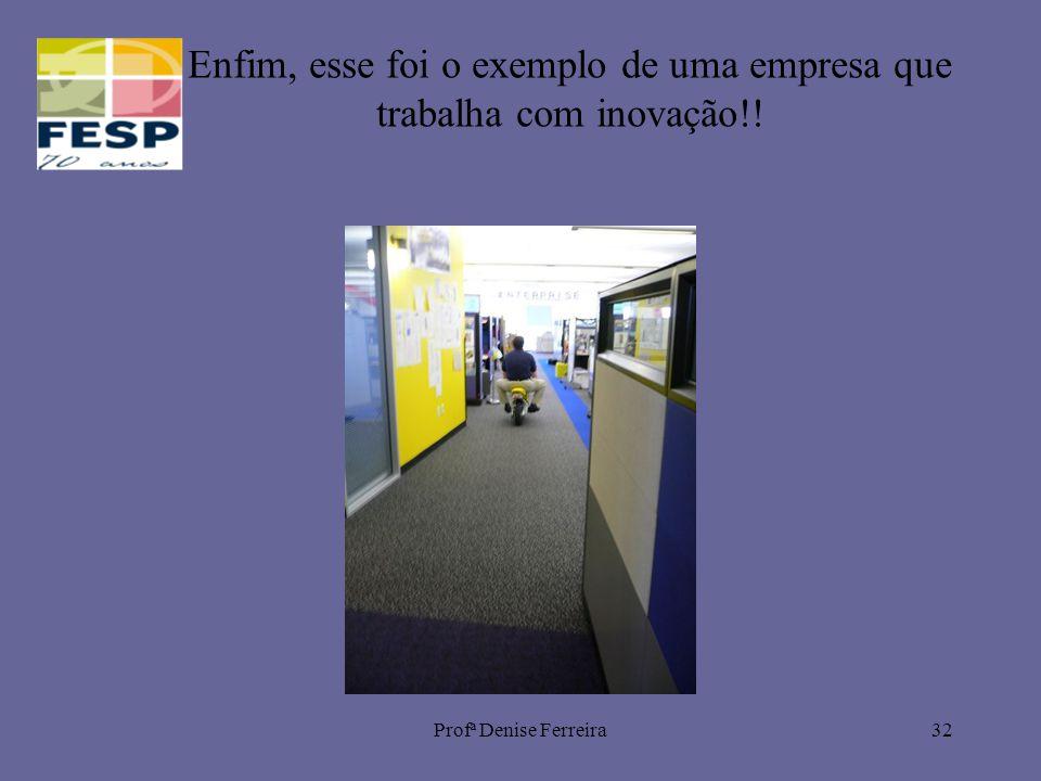 Profª Denise Ferreira32 Enfim, esse foi o exemplo de uma empresa que trabalha com inovação!!