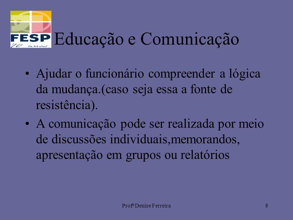 Profª Denise Ferreira8 Educação e Comunicação Ajudar o funcionário compreender a lógica da mudança.(caso seja essa a fonte de resistência). A comunica
