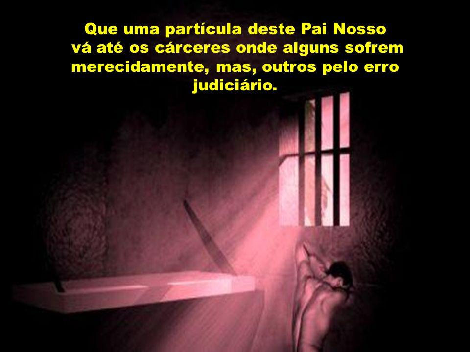 Que uma partícula deste Pai Nosso vá até os cárceres onde alguns sofrem merecidamente, mas, outros pelo erro judiciário.