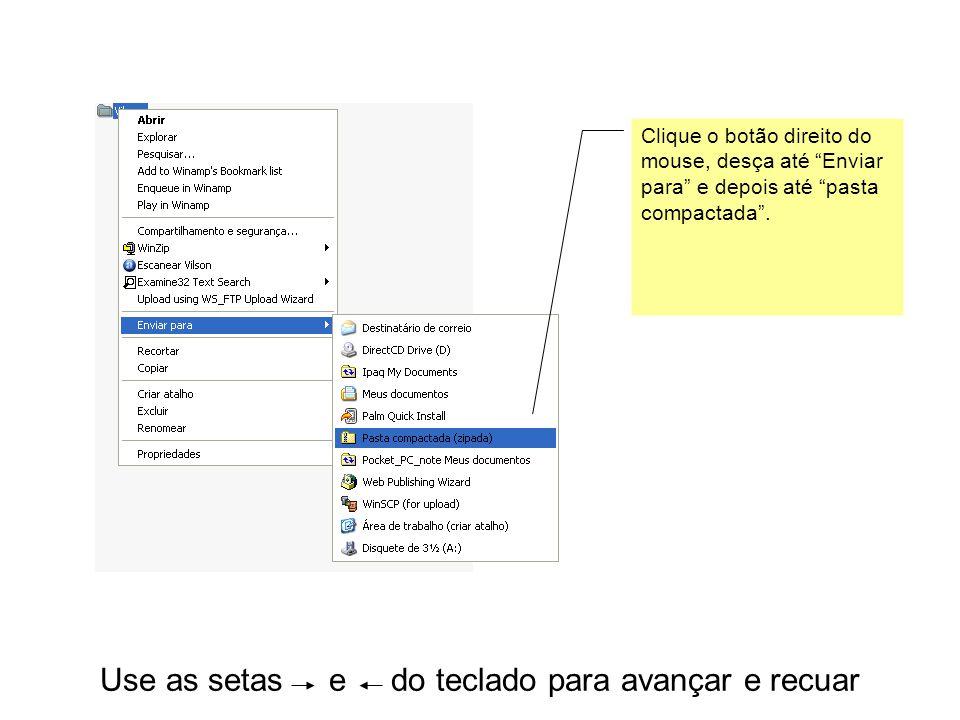 """Use as setas e do teclado para avançar e recuar Clique o botão direito do mouse, desça até """"Enviar para"""" e depois até """"pasta compactada""""."""
