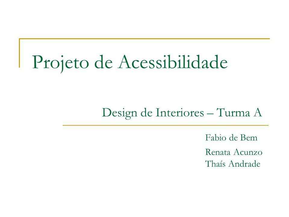 Projeto de Acessibilidade Design de Interiores – Turma A Fabio de Bem Renata Acunzo Thaís Andrade