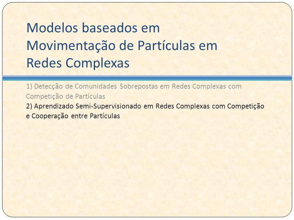 Modelos baseados em Movimentação de Partículas em Redes Complexas 1) Detecção de Comunidades Sobrepostas em Redes Complexas com Competição de Partículas 2) Aprendizado Semi-Supervisionado em Redes Complexas com Competição e Cooperação entre Partículas