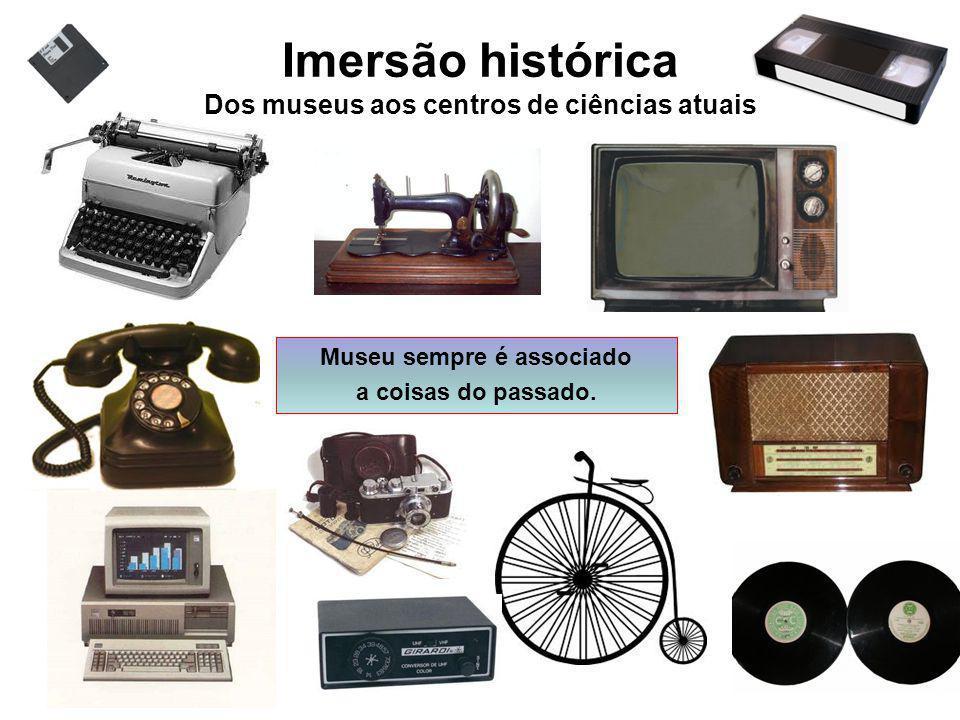Imersão histórica Dos museus aos centros de ciências atuais Museu sempre é associado a coisas do passado.