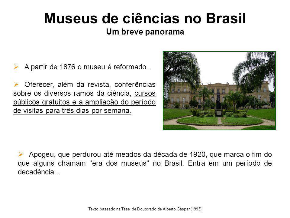 Museus de ciências no Brasil Um breve panorama Texto baseado na Tese de Doutorado de Alberto Gaspar (1993)  A partir de 1876 o museu é reformado...