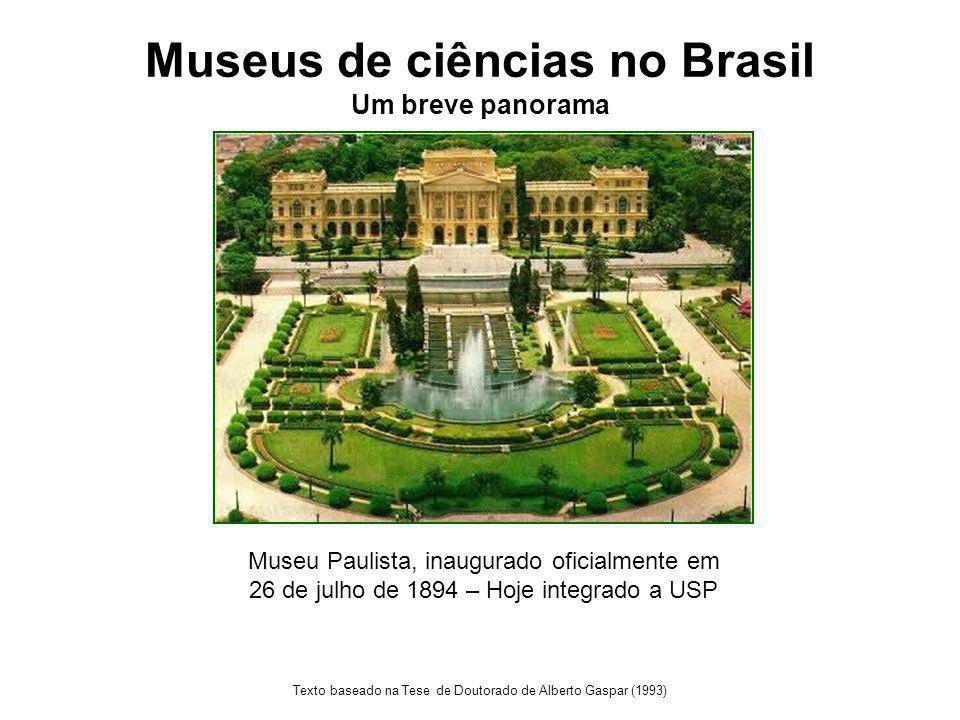 Museus de ciências no Brasil Um breve panorama Texto baseado na Tese de Doutorado de Alberto Gaspar (1993) Museu Paulista, inaugurado oficialmente em 26 de julho de 1894 – Hoje integrado a USP
