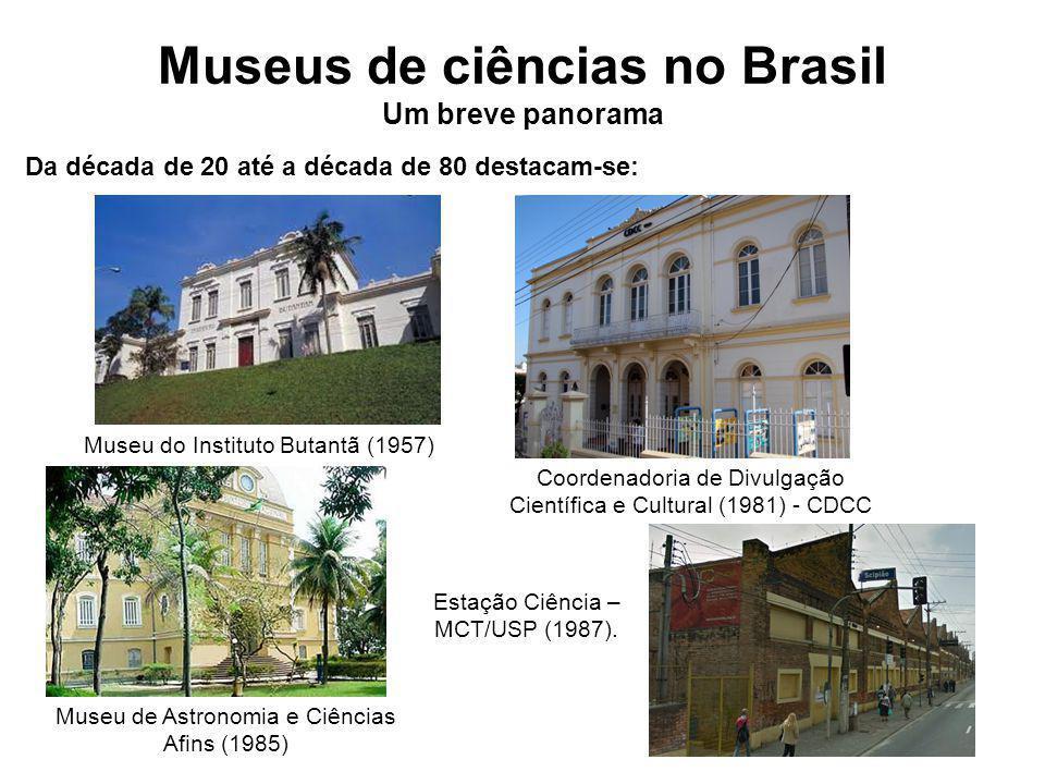 Museus de ciências no Brasil Um breve panorama Museu do Instituto Butantã (1957) Da década de 20 até a década de 80 destacam-se: Museu de Astronomia e Ciências Afins (1985) Coordenadoria de Divulgação Científica e Cultural (1981) - CDCC Estação Ciência – MCT/USP (1987).