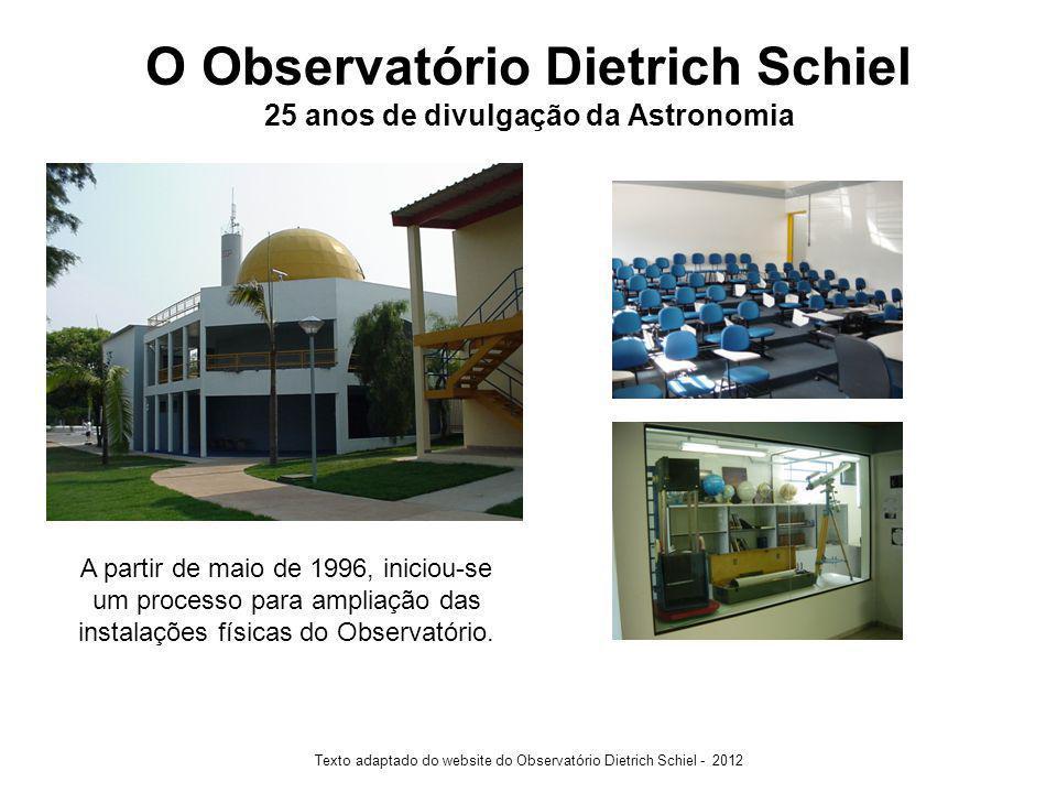 O Observatório Dietrich Schiel 25 anos de divulgação da Astronomia Texto adaptado do website do Observatório Dietrich Schiel - 2012 A partir de maio de 1996, iniciou-se um processo para ampliação das instalações físicas do Observatório.