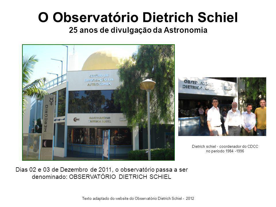 O Observatório Dietrich Schiel 25 anos de divulgação da Astronomia Texto adaptado do website do Observatório Dietrich Schiel - 2012 Dias 02 e 03 de Dezembro de 2011, o observatório passa a ser denominado: OBSERVATÓRIO DIETRICH SCHIEL Dietrich schiel - coordenador do CDCC no período 1984 -1996