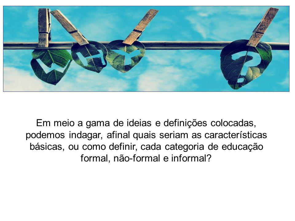 Em meio a gama de ideias e definições colocadas, podemos indagar, afinal quais seriam as características básicas, ou como definir, cada categoria de educação formal, não-formal e informal?