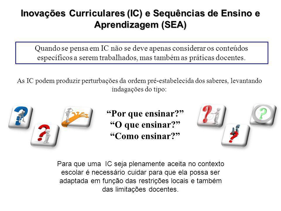 Inovações Curriculares (IC) e Sequências de Ensino e Aprendizagem (SEA) Quando se pensa em IC não se deve apenas considerar os conteúdos específicos a serem trabalhados, mas também as práticas docentes.