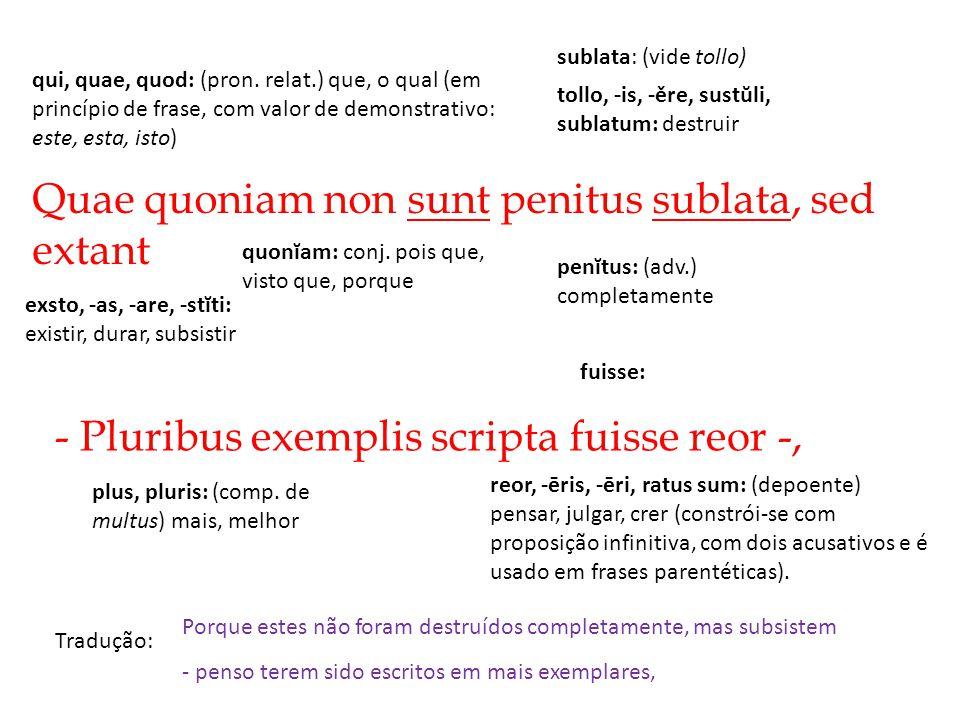 Quae quoniam non sunt penitus sublata, sed extant Tradução: - Pluribus exemplis scripta fuisse reor -, Porque estes não foram destruídos completamente