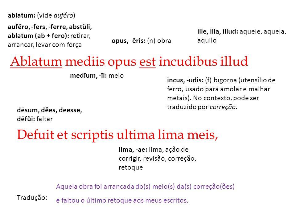 Ablatum mediis opus est incudibus illud Tradução: Defuit et scriptis ultima lima meis, Aquela obra foi arrancada do(s) meio(s) da(s) correção(ões) e f