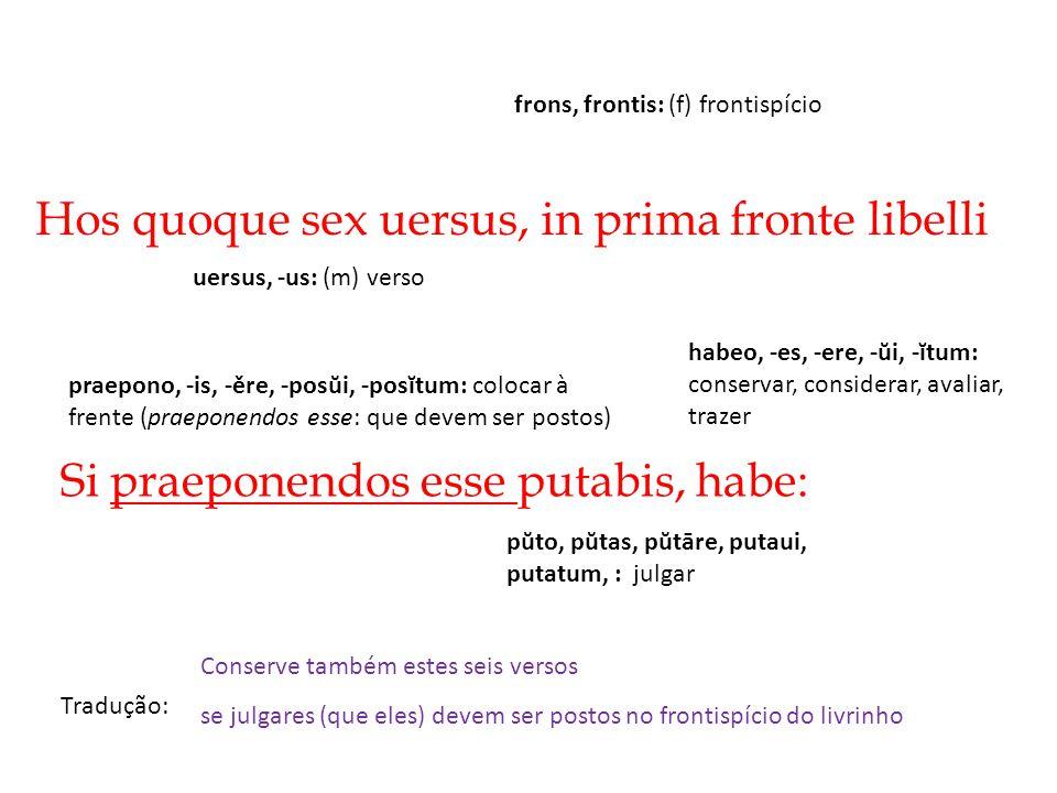Hos quoque sex uersus, in prima fronte libelli Tradução: Si praeponendos esse putabis, habe: Conserve também estes seis versos se julgares (que eles)
