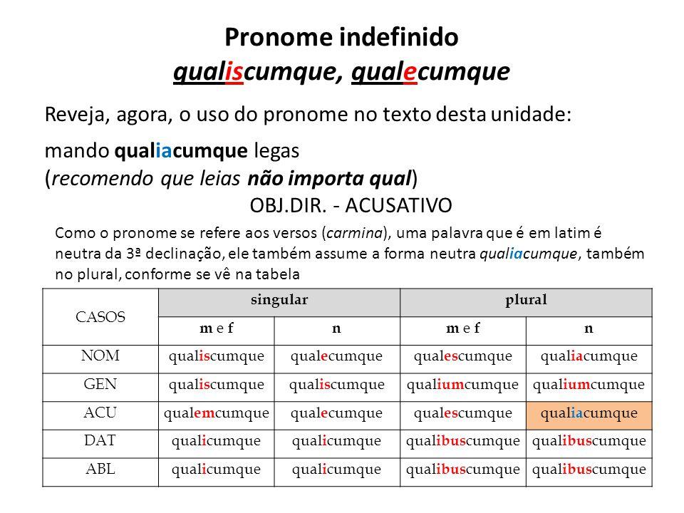 Pronome indefinido qualiscumque, qualecumque Reveja, agora, o uso do pronome no texto desta unidade: mando qualiacumque legas (recomendo que leias não