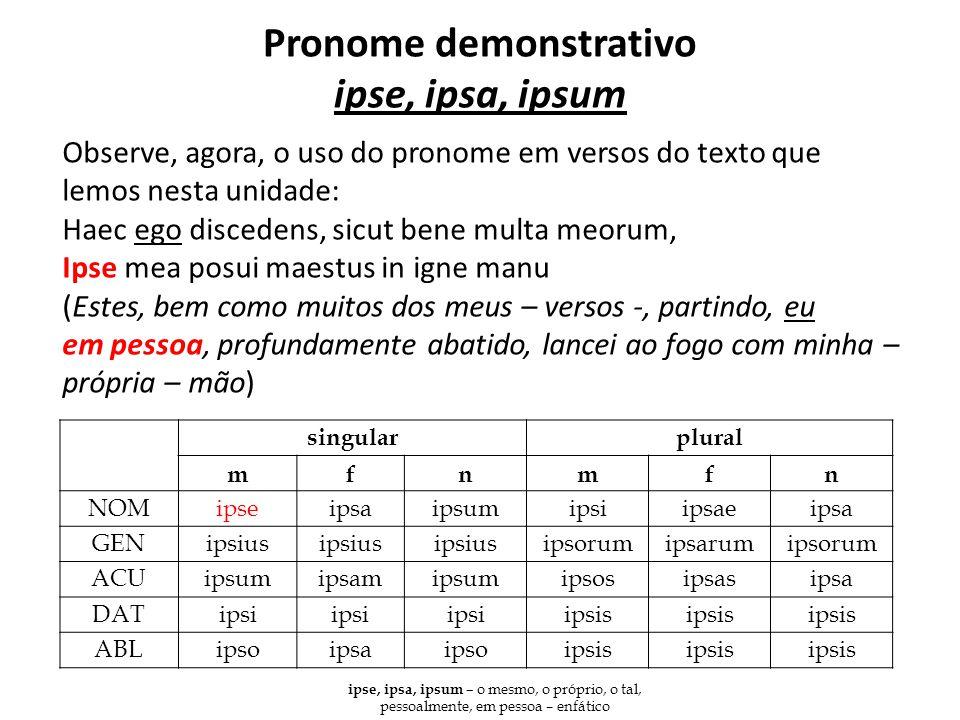 Pronome demonstrativo ipse, ipsa, ipsum Observe, agora, o uso do pronome em versos do texto que lemos nesta unidade: Haec ego discedens, sicut bene mu