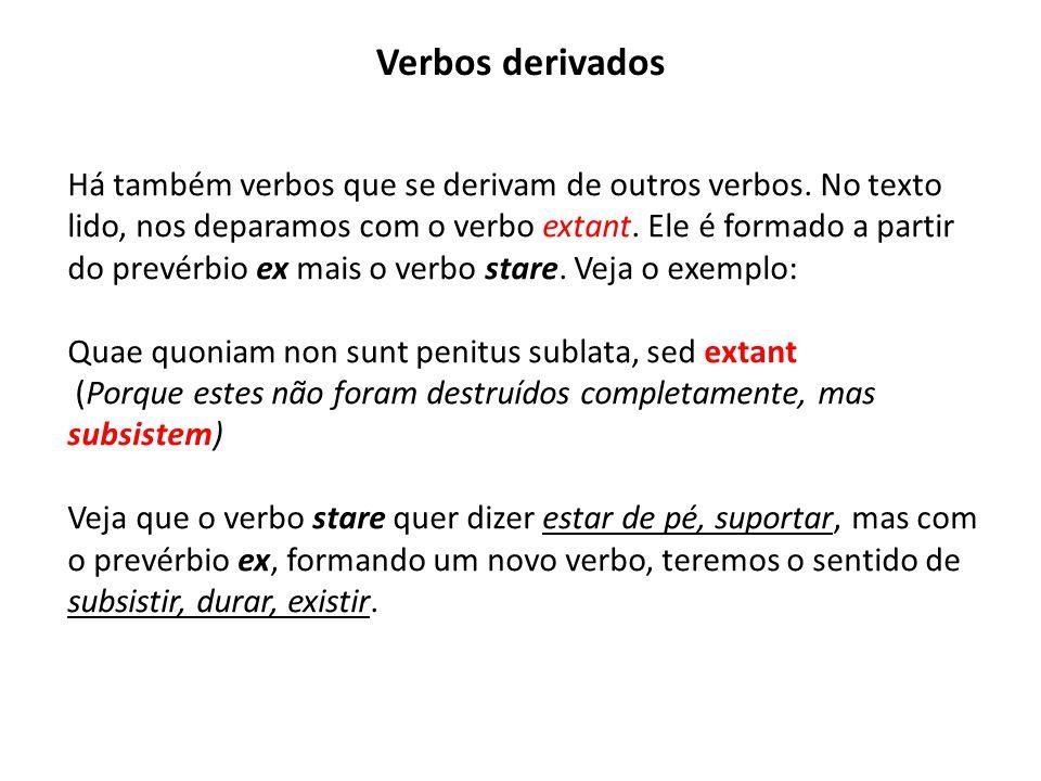 Verbos derivados Há também verbos que se derivam de outros verbos. No texto lido, nos deparamos com o verbo extant. Ele é formado a partir do prevérbi