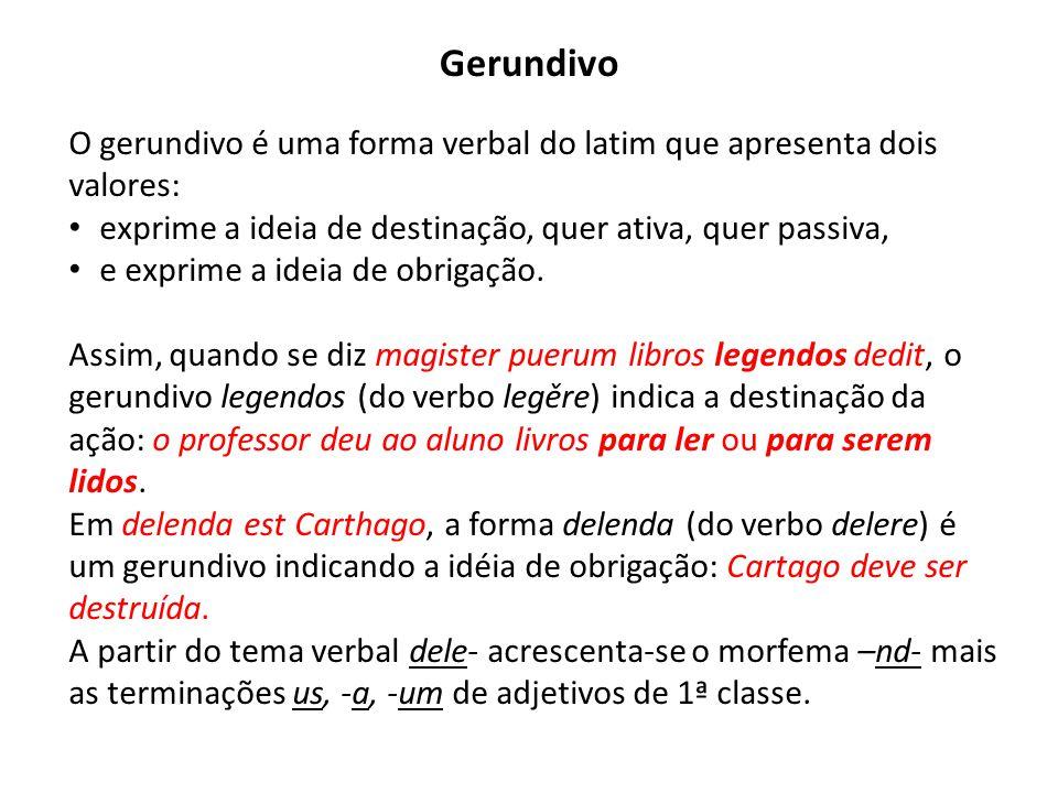 Gerundivo O gerundivo é uma forma verbal do latim que apresenta dois valores: exprime a ideia de destinação, quer ativa, quer passiva, e exprime a ide