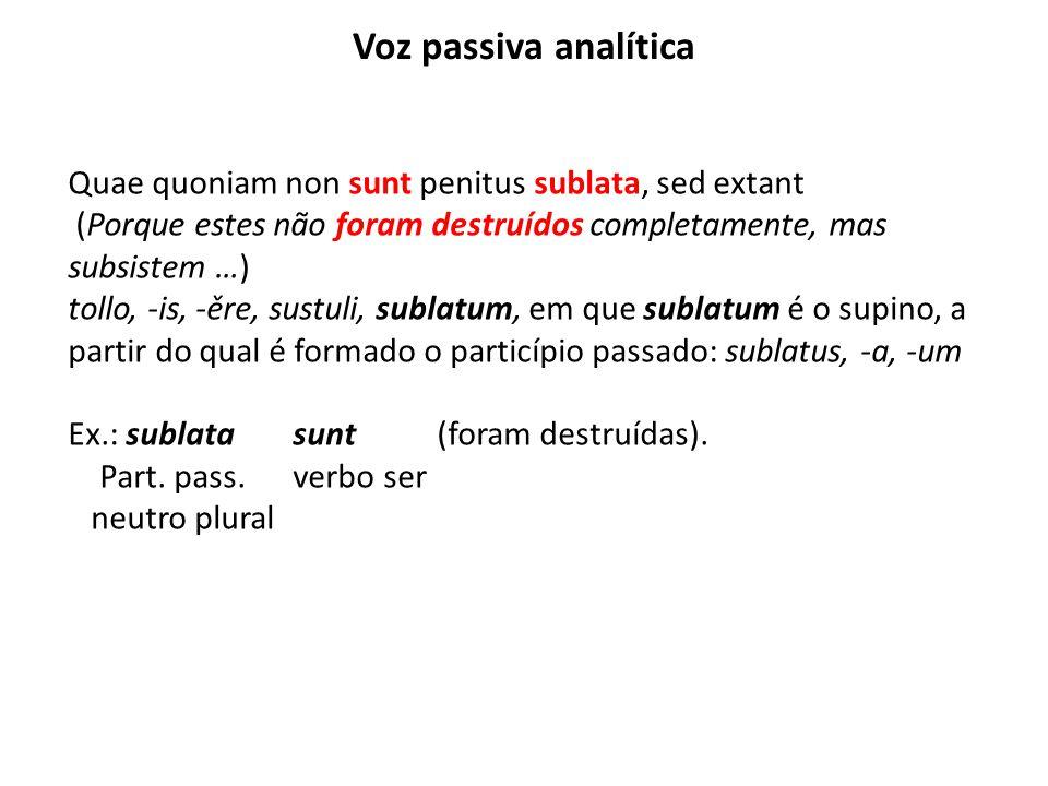 Voz passiva analítica Quae quoniam non sunt penitus sublata, sed extant (Porque estes não foram destruídos completamente, mas subsistem …) tollo, -is,