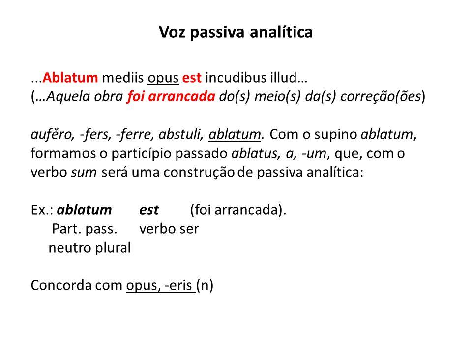 Voz passiva analítica...Ablatum mediis opus est incudibus illud… (…Aquela obra foi arrancada do(s) meio(s) da(s) correção(ões) aufěro, -fers, -ferre,