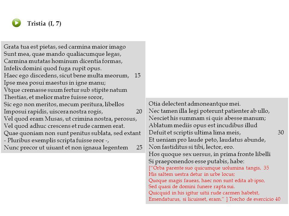 Hos quoque sex uersus, in prima fronte libelli Tradução: Si praeponendos esse putabis, habe: Conserve também estes seis versos se julgares (que eles) devem ser postos no frontispício do livrinho habeo, -es, -ere, -ŭi, -ĭtum: conservar, considerar, avaliar, trazer uersus, -us: (m) verso frons, frontis: (f) frontispício pŭto, pŭtas, pŭtāre, putaui, putatum, : julgar praepono, -is, -ěre, -posŭi, -posĭtum: colocar à frente (praeponendos esse: que devem ser postos)