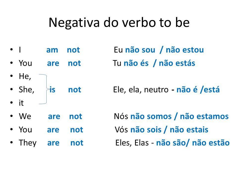 Negativa do verbo to be I am not Eu não sou / não estou You are not Tu não és / não estás He, She, is not Ele, ela, neutro - não é /está it We are not