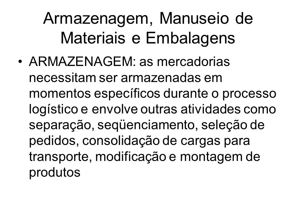 Armazenagem, Manuseio de Materiais e Embalagens ARMAZENAGEM: as mercadorias necessitam ser armazenadas em momentos específicos durante o processo logí