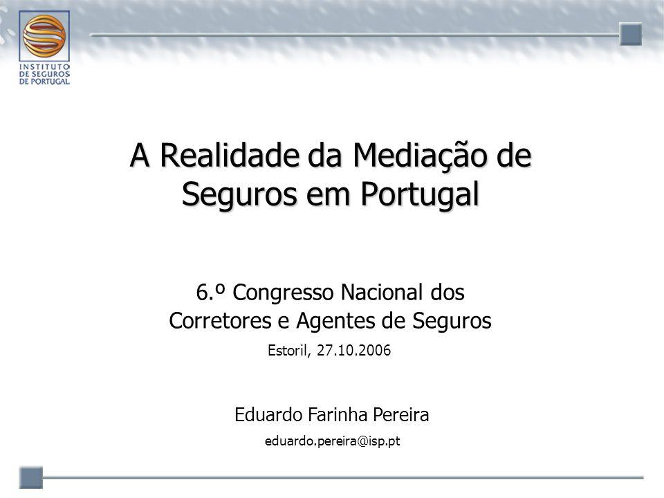 A Realidade da Mediação de Seguros em Portugal 6.º Congresso Nacional dos Corretores e Agentes de Seguros Estoril, 27.10.2006 Eduardo Farinha Pereira