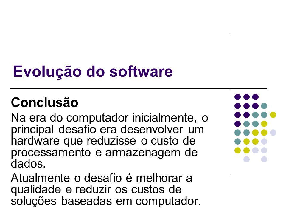 Evolução do software Conclusão Na era do computador inicialmente, o principal desafio era desenvolver um hardware que reduzisse o custo de processamen