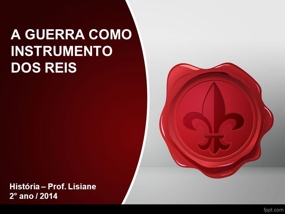A GUERRA COMO INSTRUMENTO DOS REIS História – Prof. Lisiane 2° ano / 2014